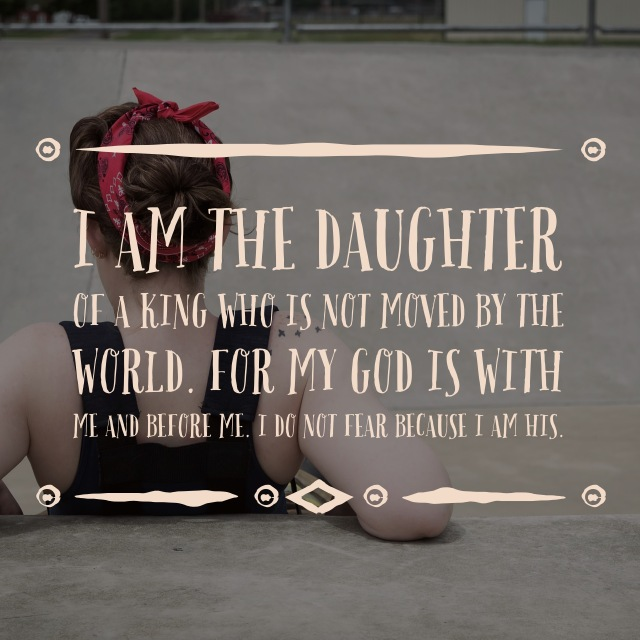 I am the daughter of a king, My God is with me. I do not fear because I am His.