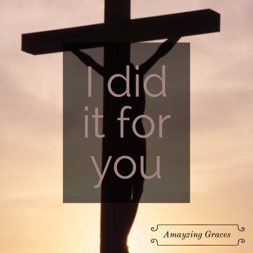 I did it for you, Jesus, Amayzing Graces, Karen May