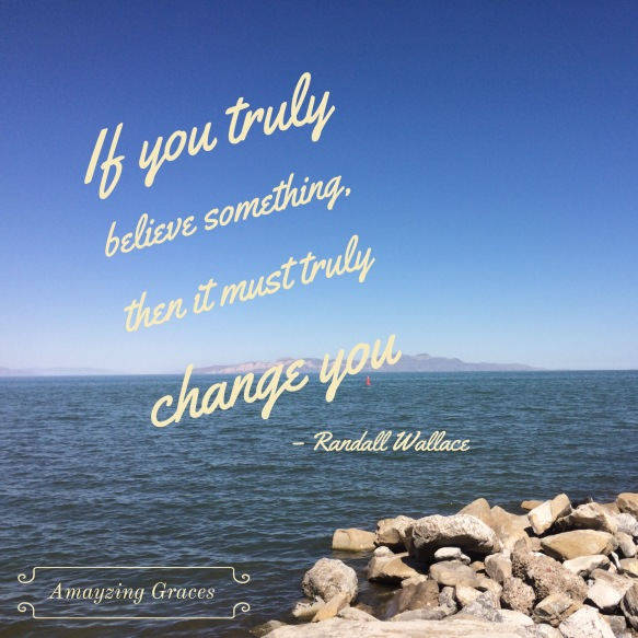 If you truly believe something, then it must truly change you, Randall Wallace, Amayzing Graces, Karen May