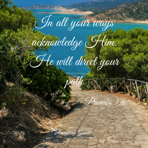 In all your ways acknowledge Him. He will direct your path. Proverbs 3_6, Karen May, Amayzing Graces, Bible verse