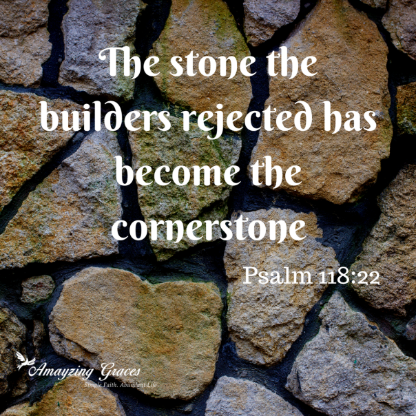 The stone the builders rejected has become the cornerstone, Psalm 118:22, Karen May, Amayzing Graces