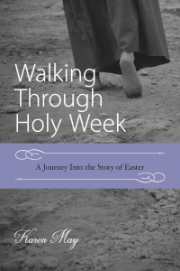 Walking Through Holy Week, A Journey Into the Story of Easter, Karen May, Amayzing Graces